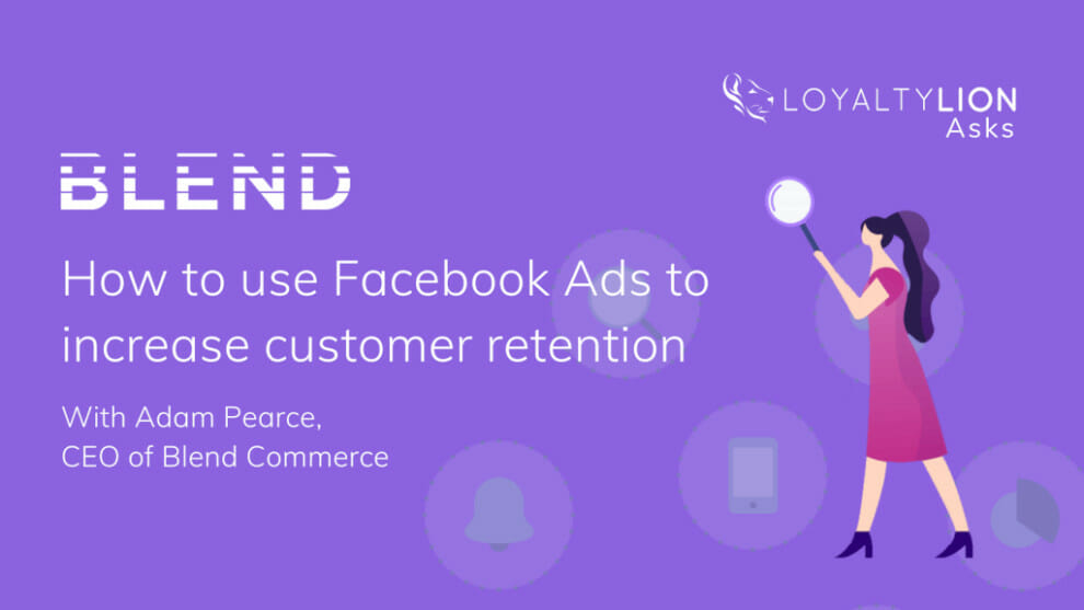 loyaltylion-asks-blend-commerce:-how-to-use-facebook-ads-to-increase-customer-retention