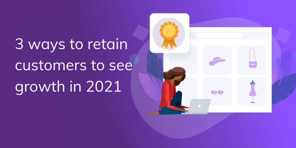 3-ways-to-retain-customers-to-see-growth-in-2021