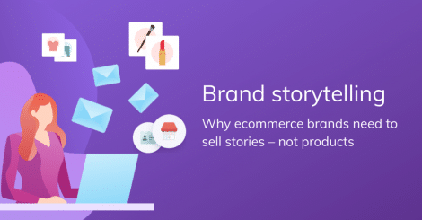 brand-storytelling:-why-ecommerce-brands-need-to-sell-stories-–-not-products